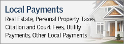 Local Payments - Real Estate, Personal Property Taxes, Citation and Court Fees, Utility Payments, Other